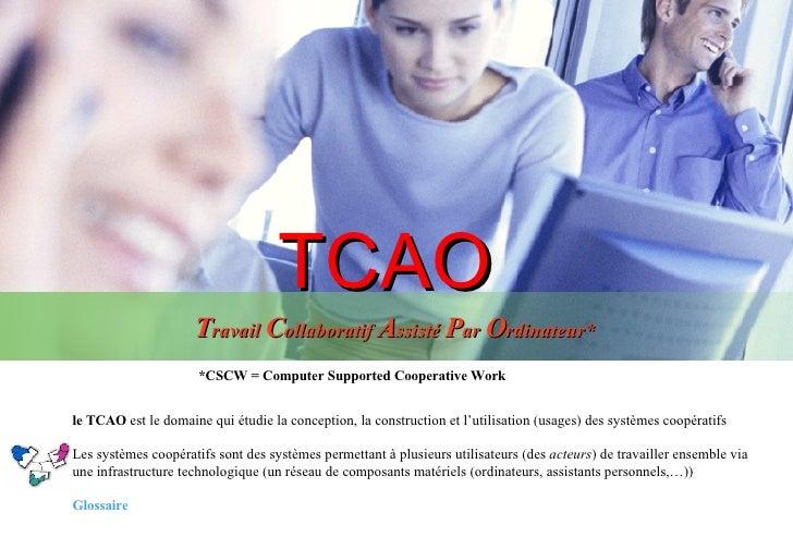 TCAO T ravail  C ollaboratif  A ssisté  P ar  O rdinateur* *CSCW = Computer Supported Cooperative Work le TCAO  est le dom...