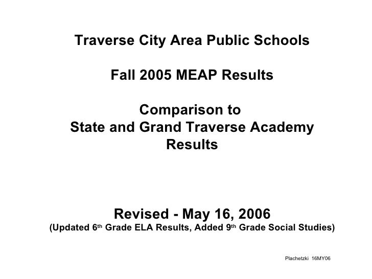 Traverse City Area Public Schools  Fall 2005 MEAP Results  Comparison to  State and Grand Traverse Academy Results Revised...