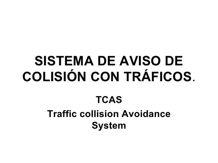 SISTEMA DE AVISO DE COLISIÓN CON TRÁFICOS . TCAS Traffic collision Avoidance System