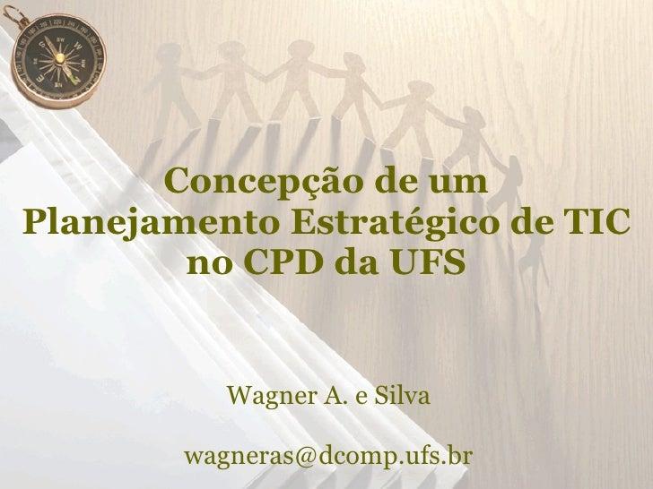 Concepção de um Planejamento Estratégico de TIC         no CPD da UFS              Wagner A. e Silva          wagneras@dco...