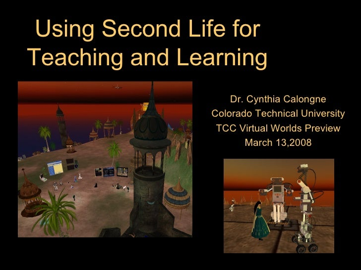 Using Second Life for Teaching and Learning Dr. Cynthia Calongne Colorado Technical University TCC Virtual Worlds Preview ...