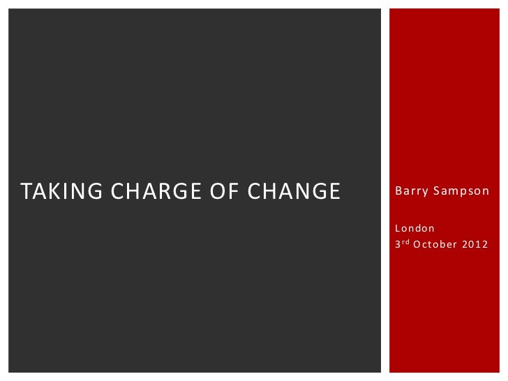 TAKING CHARGE OF CHANGE   Barry Sampson                          London                          3 rd October 2012