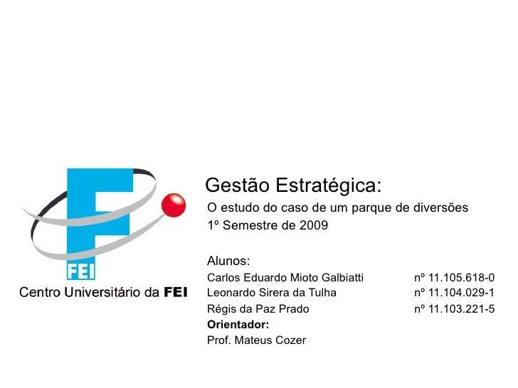 Gestão Estratégica: O estudo do caso de um parque de diversões 1º Semestre de 2009  Alunos: Carlos Eduardo Mioto Galbiatti...