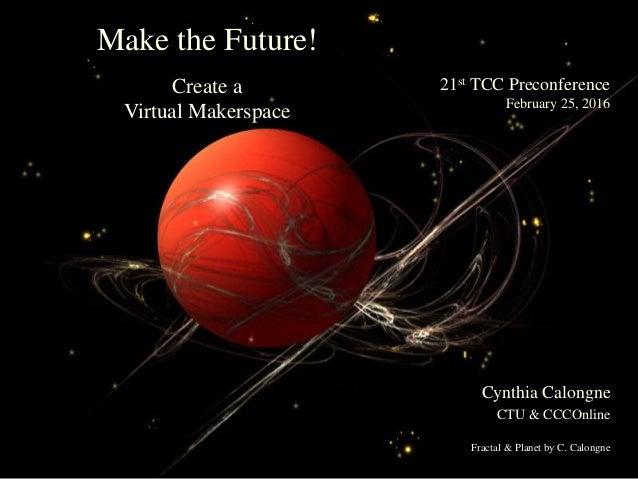 21st TCC PreconferenceFebruary 25, 2016Make the Future!Create aVirtual MakerspaceCynthia CalongneCTU & CCCOnlineFra...