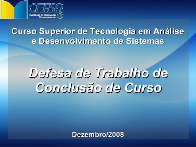 Curso Superior de Tecnologia em Análise    e Desenvolvimento de Sistemas   Defesa de Trabalho de    Conclusão de Curso    ...