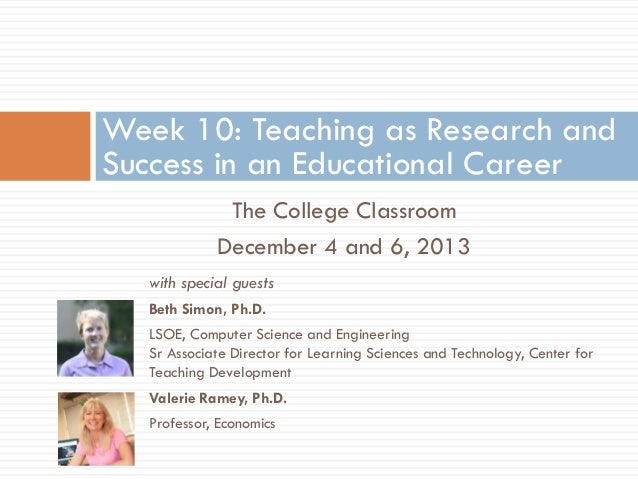 Week 10: Teaching as Research and Success in an Educational Career The College Classroom December 4 and 6, 2013 with speci...