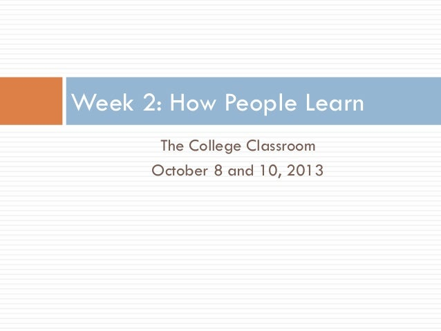The College Classroom October 8 and 10, 2013 Week 2: How People Learn
