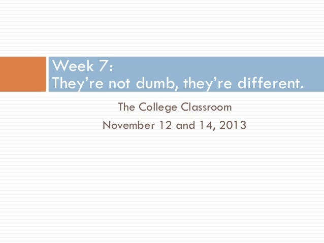 Week 7: They're not dumb, they're different. The College Classroom November 12 and 14, 2013