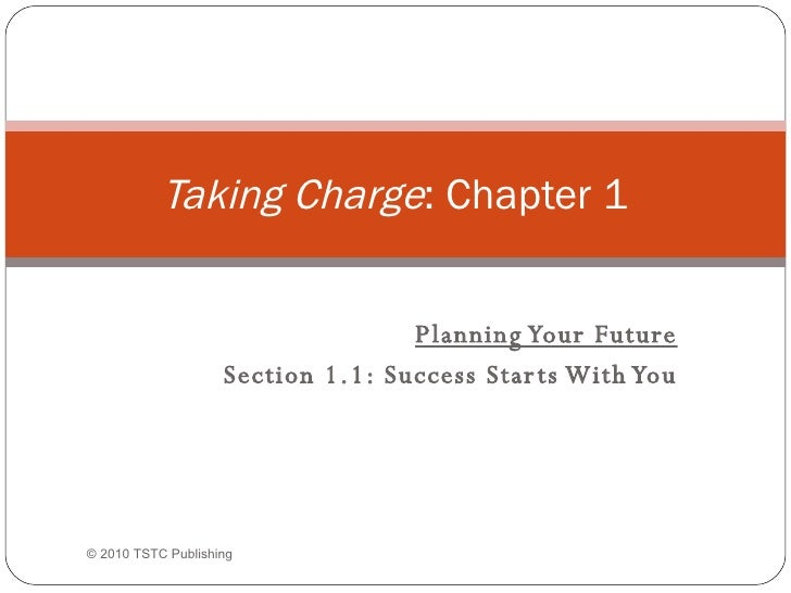 Planning Your Future Section 1.1: Success Starts With You Taking Charge : Chapter 1 ©  2010 TSTC Publishing