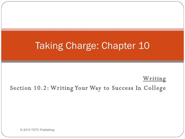 Writing Section 10.2: Writing Your Way to Success In College Taking Charge: Chapter 10 © 2010 TSTC Publishing