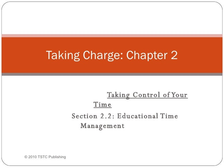 Taking Control of Your Time Section 2.2: Educational Time Management Taking Charge: Chapter 2 ©  2010 TSTC Publishing