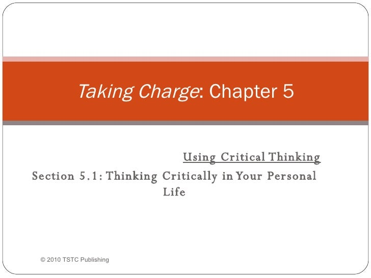 Using Critical Thinking Section 5.1: Thinking Critically in Your Personal Life Taking Charge : Chapter 5 ©  2010 TSTC Pu...