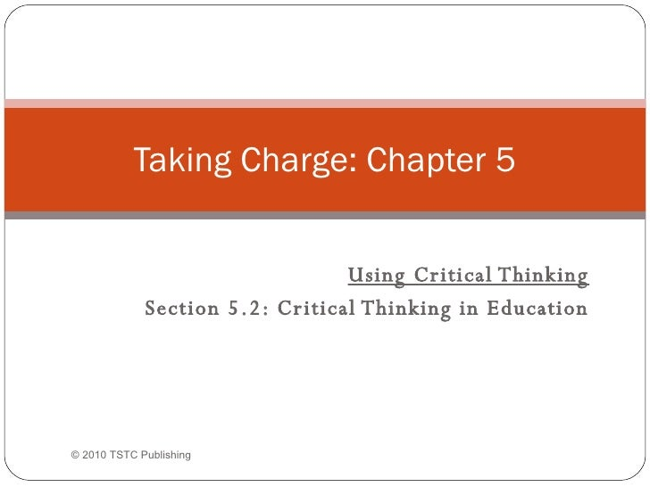 Using Critical Thinking Section 5.2: Critical Thinking in Education Taking Charge: Chapter 5 © 2010 TSTC Publishing