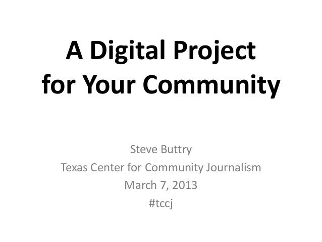 A Digital Projectfor Your Community               Steve Buttry Texas Center for Community Journalism             March 7, ...