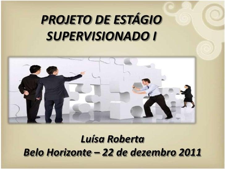 PROJETO DE ESTÁGIO    SUPERVISIONADO I            Luísa RobertaBelo Horizonte – 22 de dezembro 2011
