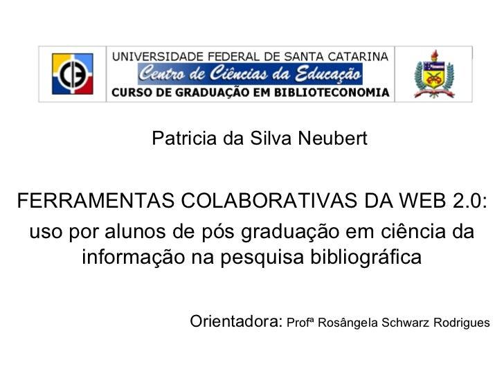 Patricia da Silva NeubertFERRAMENTAS COLABORATIVAS DA WEB 2.0: uso por alunos de pós graduação em ciência da      informaç...
