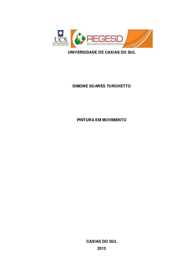 UNIVERSIDADE DE CAXIAS DO SUL SIMONE SOARES TURCHETTO PINTURA EM MOVIMENTO CAXIAS DO SUL 2013