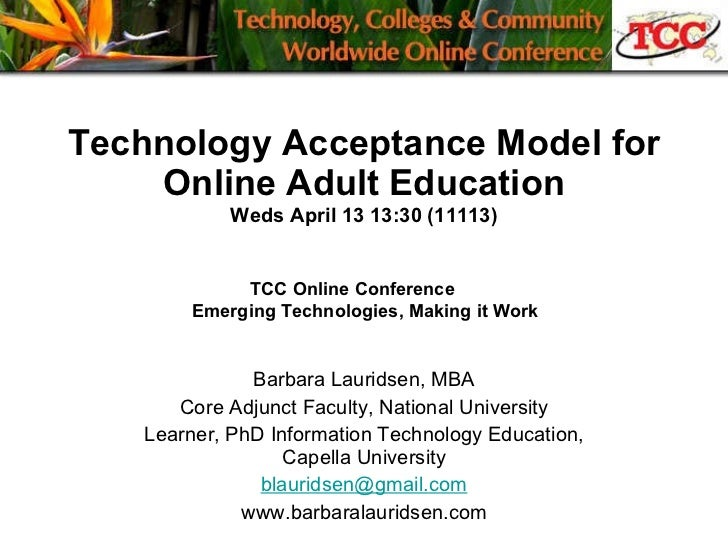 Technology Acceptance Model for Online Adult Education Weds April 13 13:30 (11113) Barbara Lauridsen, MBA Core Adjunct Fac...