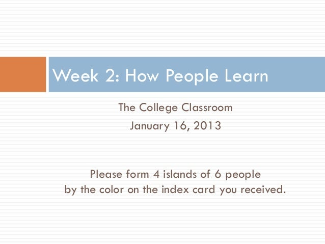 Week 2: How People Learn           The College Classroom             January 16, 2013      Please form 4 islands of 6 peop...