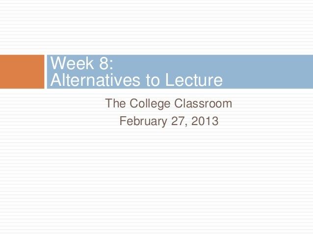 Week 8:Alternatives to Lecture       The College Classroom         February 27, 2013