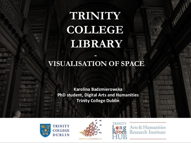 TRINITY COLLEGE LIBRARY - VISUALISATION OF SPACE Karolina Badzmierowska PhD student, Digital Arts and Humanities Trinity C...