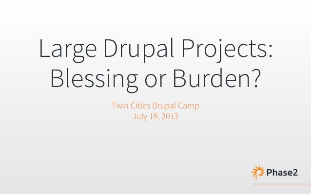 Large Drupal Projects: Blessing or Burden? Twin Cities Drupal Camp July 19, 2013
