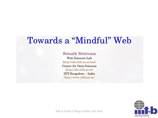 "Talk at Trinity College, Dublin, July 2014 Towardsa""Mindful""Web SrinathSrinivasa WebSciencesLab http://cds.iiitb.ac...."