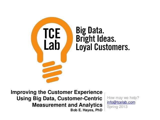 How may we help? info@tcelab.com Spring 2013 Improving the Customer Experience Using Big Data, Customer-Centric Measuremen...