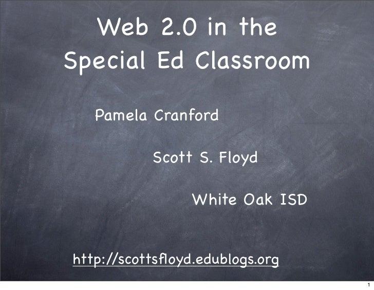 Web 2.0 in the Special Ed Classroom    Pamela Cranford             Scott S. Floyd                   White Oak ISD   http:/...