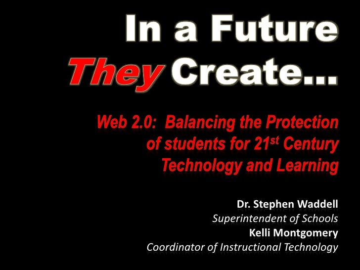 In a Future TheyCreate…<br />Web 2.0:  Balancing the Protection of students for 21st Century Technology and Learning<br />...
