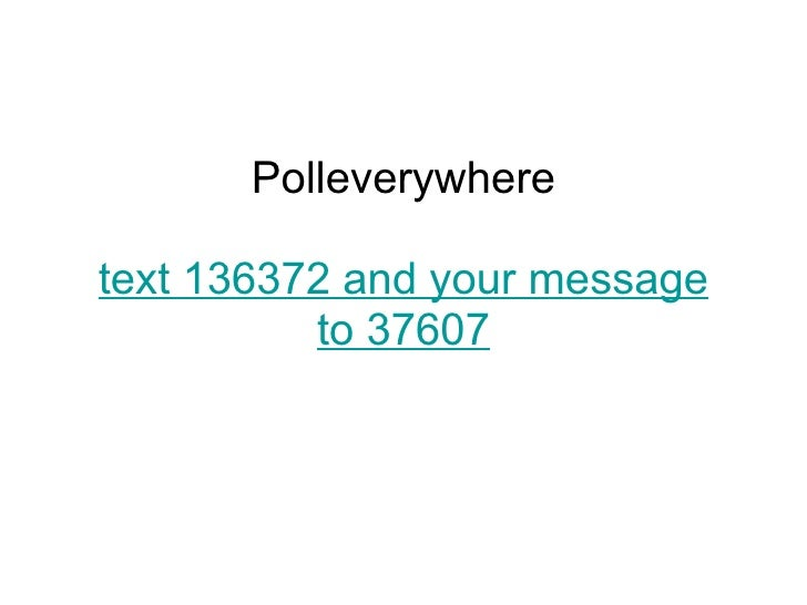 Polleverywhere text 136372 and your message to 37607