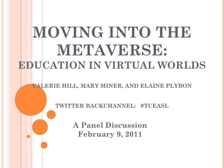 MOVING INTO THE METAVERSE: EDUCATION IN VIRTUAL WORLDS VALERIE HILL, MARY MINER, AND ELAINE PLYBON TWITTER BACKCHANNEL:  #...