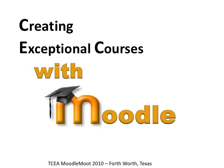 Creating Exceptional Courses<br />with<br />oodle<br />TCEA MoodleMoot 2010 – Forth Worth, Texas<br />