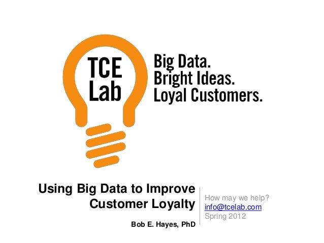 How may we help? info@tcelab.com Spring 2012 Using Big Data to Improve Customer Loyalty Bob E. Hayes, PhD