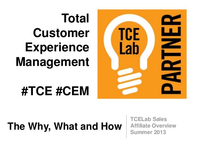 TCELab Sales Affiliate Overview Summer 2013 The Why, What and How Total Customer Experience Management #TCE #CEM