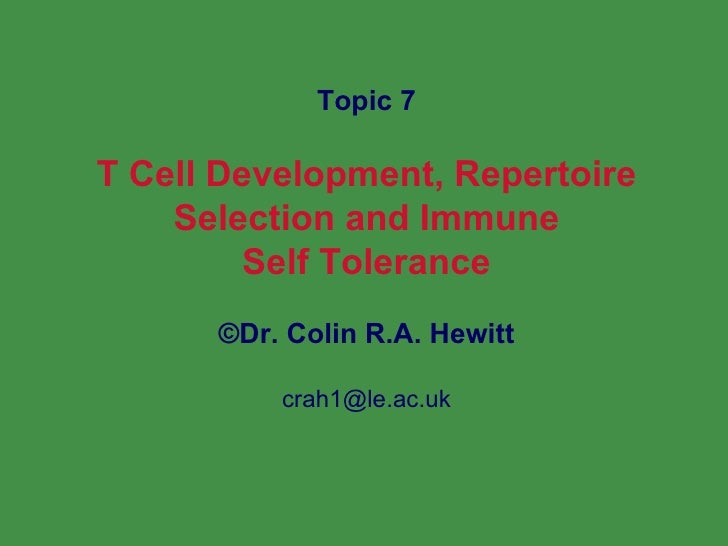 Topic 7 T Cell Development, Repertoire Selection and Immune Self Tolerance © Dr. Colin R.A. Hewitt [email_address]