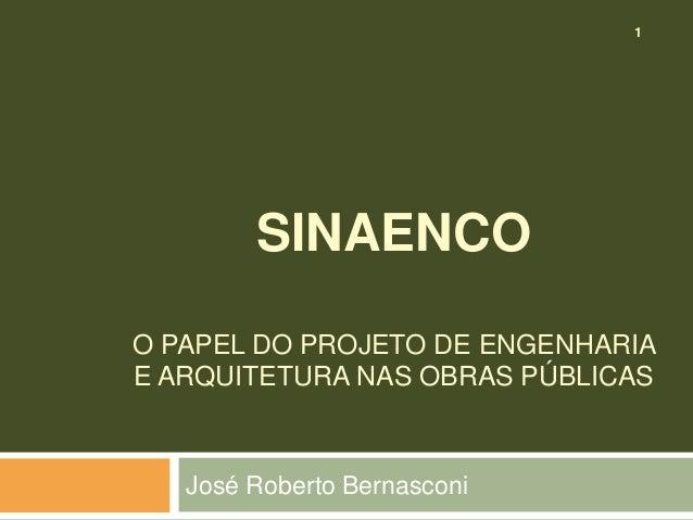 1 SINAENCO O PAPEL DO PROJETO DE ENGENHARIA E ARQUITETURA NAS OBRAS PÚBLICAS José Roberto Bernasconi