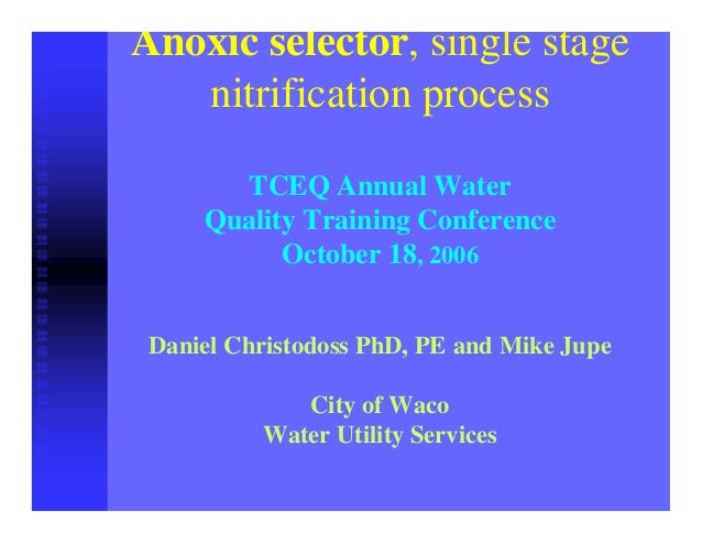 Anoxic selector, single stage nitrification process TCEQ Annual Water Quality Training Conference October 18, 2006 Daniel ...