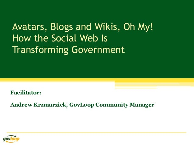 Avatars, Blogs and Wikis, Oh My! How the Social Web Is Transforming Government Facilitator: Andrew Krzmarzick, GovLoop Com...