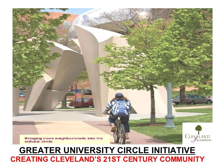 GREATER UNIVERSITY CIRCLE INITIATIVE CREATING CLEVELAND'S 21ST CENTURY COMMUNITY