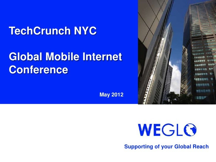 TechCrunch NYCGlobal Mobile InternetConference                 May 2012                            Supporting of your Glob...