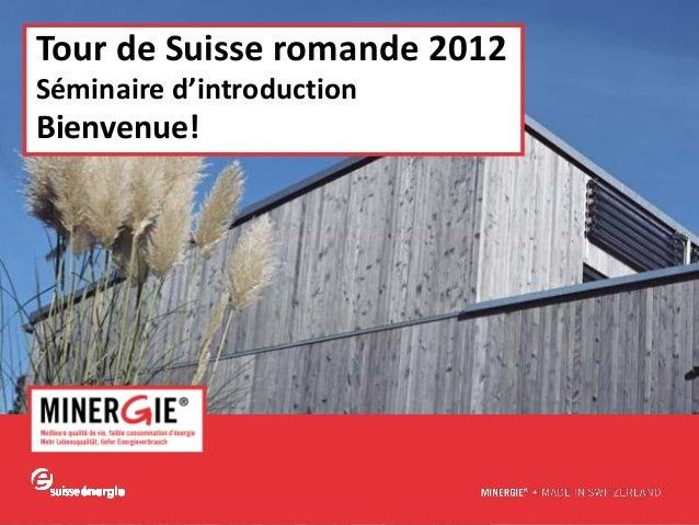 www.minergie.chTour de Suisse romande 2012Séminaire d'introductionBienvenue!