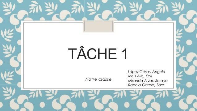 TÂCHE 1  Notre classe  López César, Ángela  Meis Allo, Kail  Miranda Alvar, Soraya  Rapela García, Sara