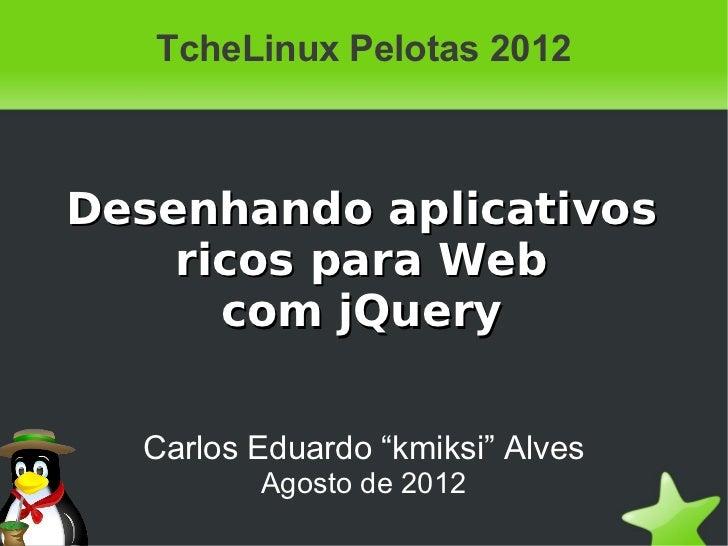 """TcheLinux Pelotas 2012Desenhando aplicativos    ricos para Web      com jQuery  Carlos Eduardo """"kmiksi"""" Alves         Agos..."""