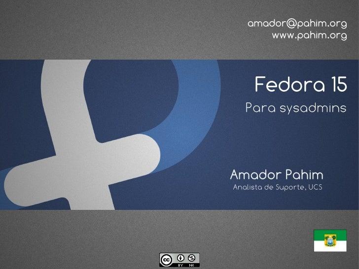 amador@pahim.org      www.pahim.org     Fedora 15   Para sysadminsAmador PahimAnalista de Suporte, UCS