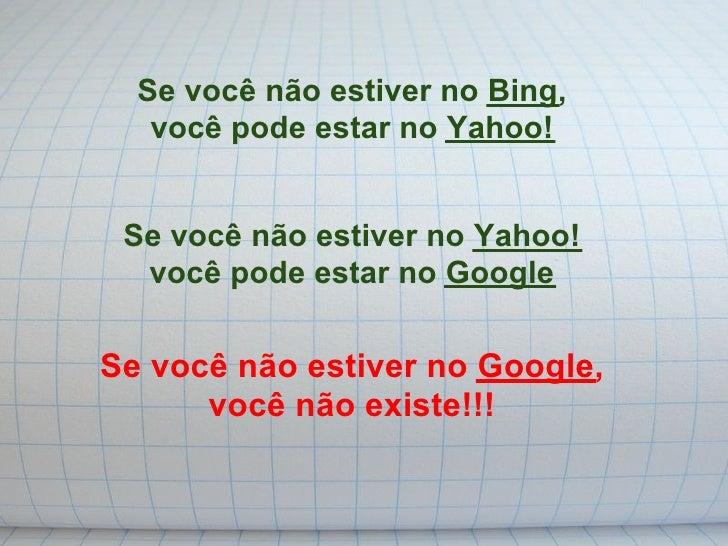 Se você não estiver no Bing,    você pode estar no Yahoo!    Se você não estiver no Yahoo!   você pode estar no Google  Se...