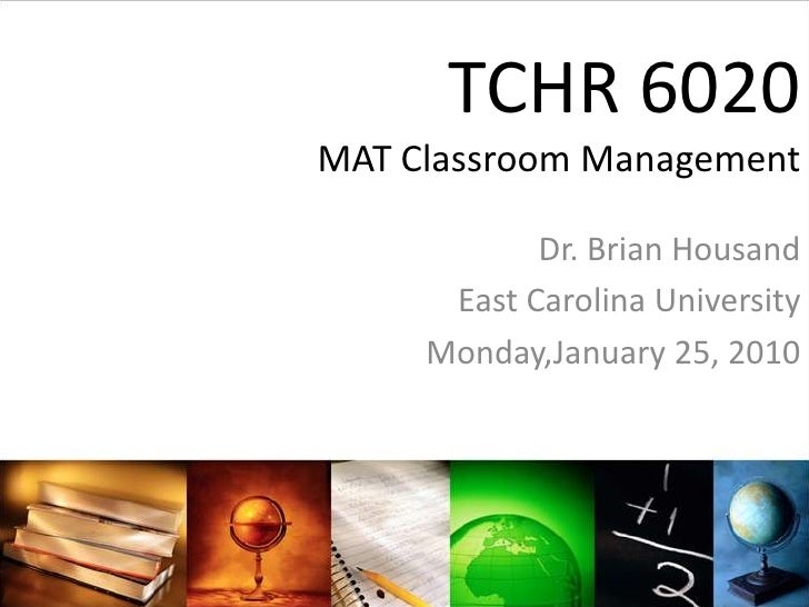 TCHR 6020MAT Classroom Management<br />Dr. Brian Housand<br />East Carolina University<br />Monday,January 25, 2010<br />