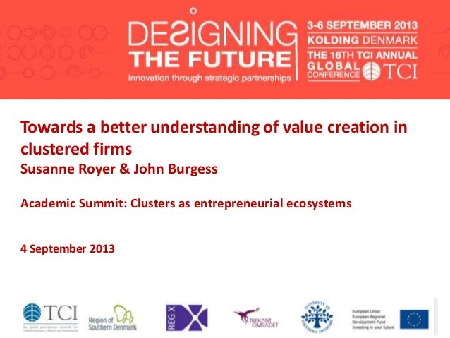 Towards a better understanding of value creation in clustered firms Susanne Royer & John Burgess Academic Summit: Clusters...