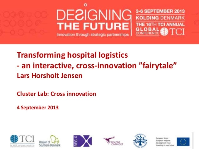 "Transforming hospital logistics - an interactive, cross-innovation ""fairytale"" Lars Horsholt Jensen Cluster Lab: Cross inn..."