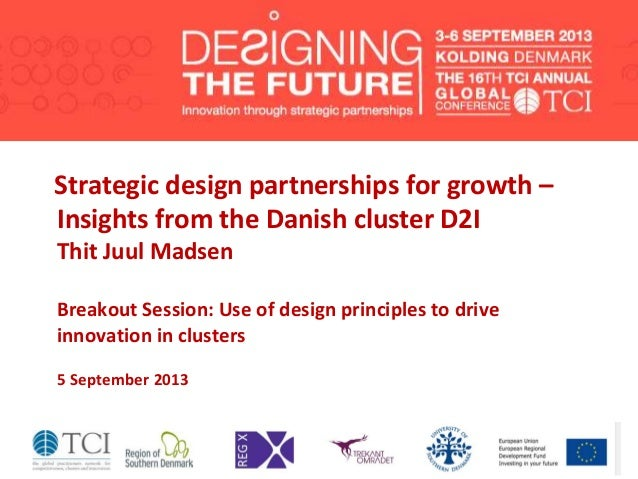 Strategic design partnerships for growth – Insights from the Danish cluster D2I Thit Juul Madsen Breakout Session: Use of ...